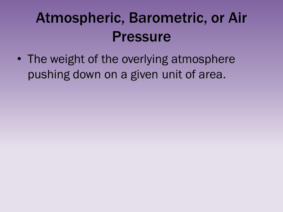 Atmospheric, Barometric, or Air Pressure The weight of the overlying atmosphere pushing down on a given unit of area.