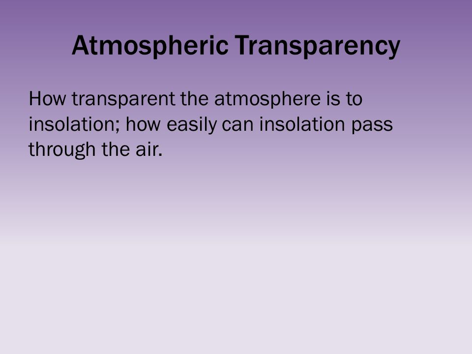 Atmospheric Transparency How transparent the atmosphere is to insolation; how easily can insolation pass through the air.