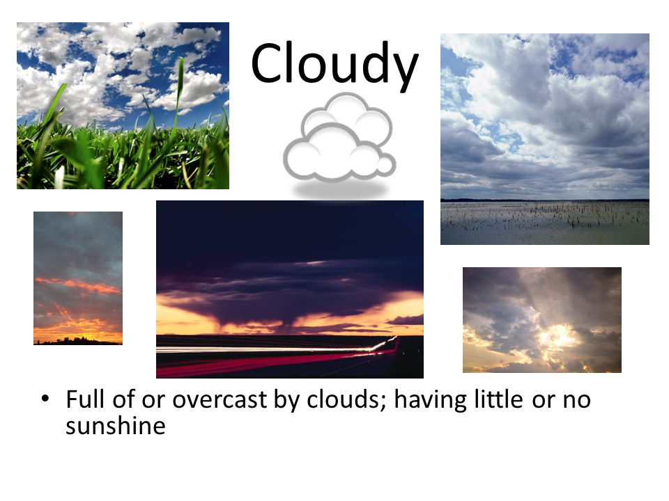 Cloudy Full of or overcast by clouds; having little or no sunshine