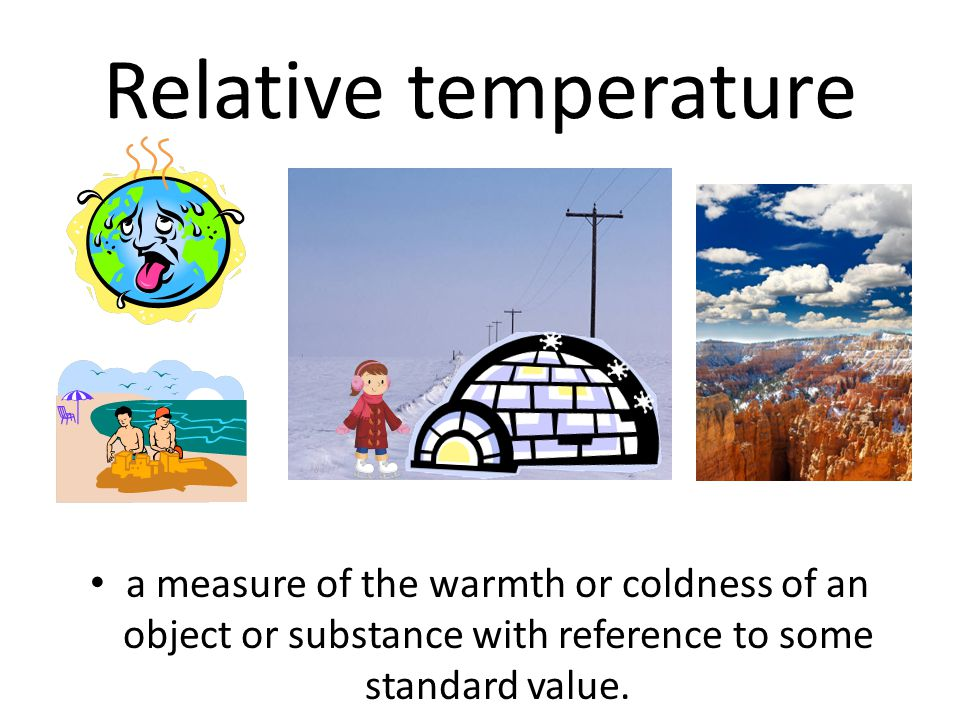 Relative temperature a measure of the warmth or coldness of an object or substance with reference to some standard value.
