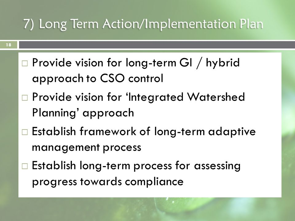 7) Long Term Action/Implementation Plan Provide vision for long-term GI / hybrid approach to CSO control Provide vision for Integrated Watershed Plann
