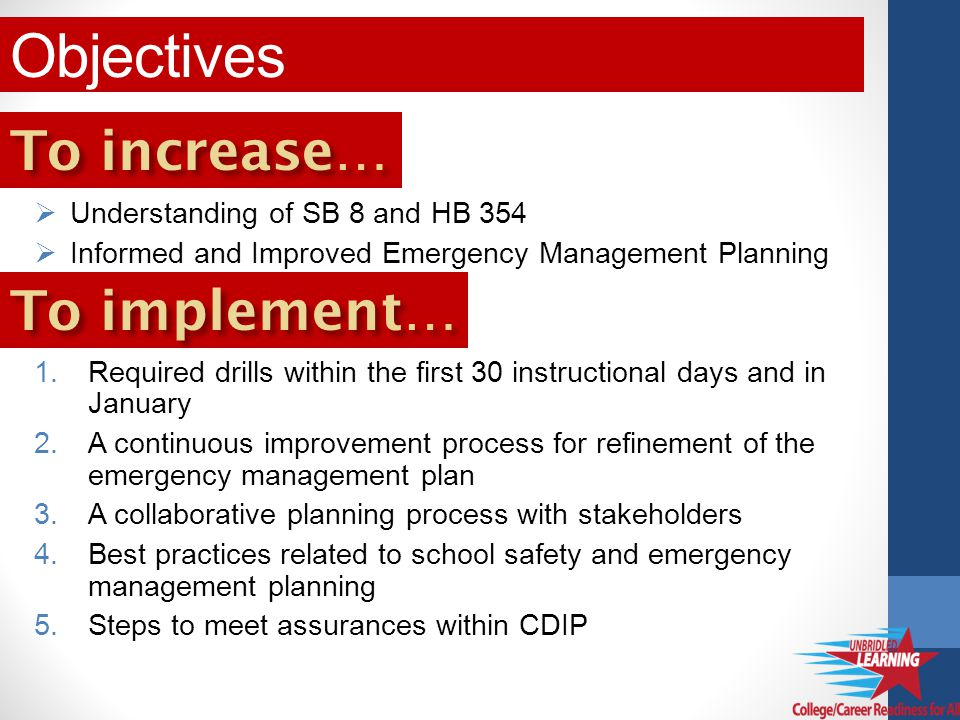 Understanding of SB 8 and HB 354 Informed and Improved Emergency Management Planning 1.Required drills within the first 30 instructional days and in January 2.A continuous improvement process for refinement of the emergency management plan 3.A collaborative planning process with stakeholders 4.Best practices related to school safety and emergency management planning 5.Steps to meet assurances within CDIP Objectives