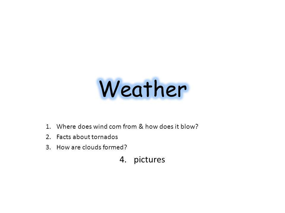 1.Where does wind com from & how does it blow. 2.Facts about tornados 3.How are clouds formed.
