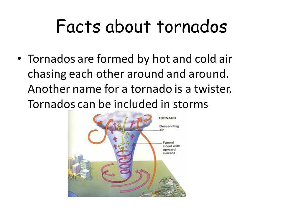 Facts about tornados Tornados are formed by hot and cold air chasing each other around and around.