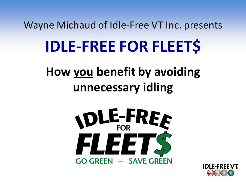 Wayne Michaud of Idle-Free VT Inc. presents IDLE-FREE FOR FLEET$ How you benefit by avoiding unnecessary idling