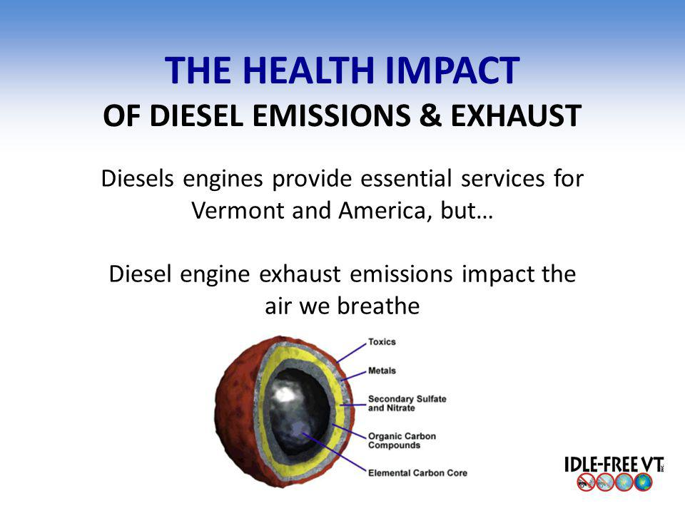 THE HEALTH IMPACT OF DIESEL EMISSIONS & EXHAUST Diesels engines provide essential services for Vermont and America, but… Diesel engine exhaust emissio