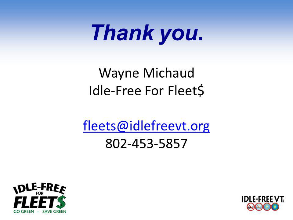 Thank you. Wayne Michaud Idle-Free For Fleet$ fleets@idlefreevt.org 802-453-5857