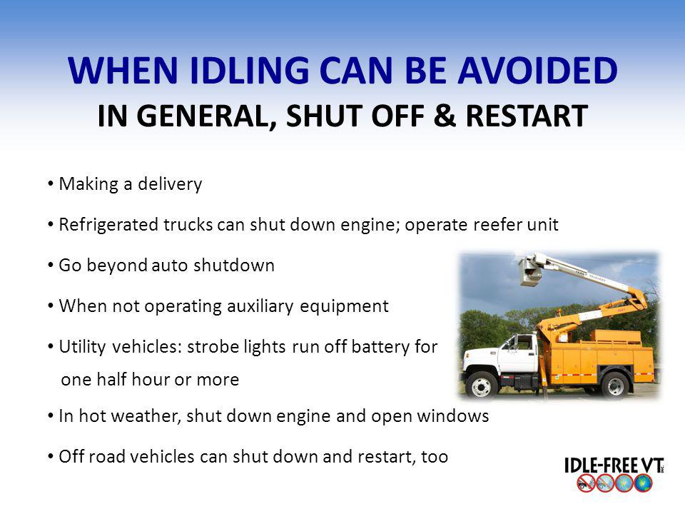 WHEN IDLING CAN BE AVOIDED IN GENERAL, SHUT OFF & RESTART Making a delivery Refrigerated trucks can shut down engine; operate reefer unit Go beyond au