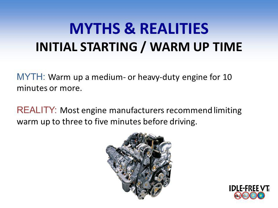 MYTHS & REALITIES INITIAL STARTING / WARM UP TIME MYTH: Warm up a medium- or heavy-duty engine for 10 minutes or more. REALITY: Most engine manufactur