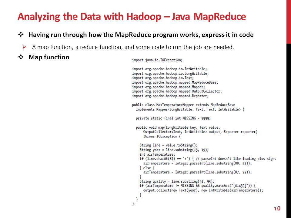 Analyzing the Data with Hadoop – Java MapReduce Having run through how the MapReduce program works, express it in code A map function, a reduce functi