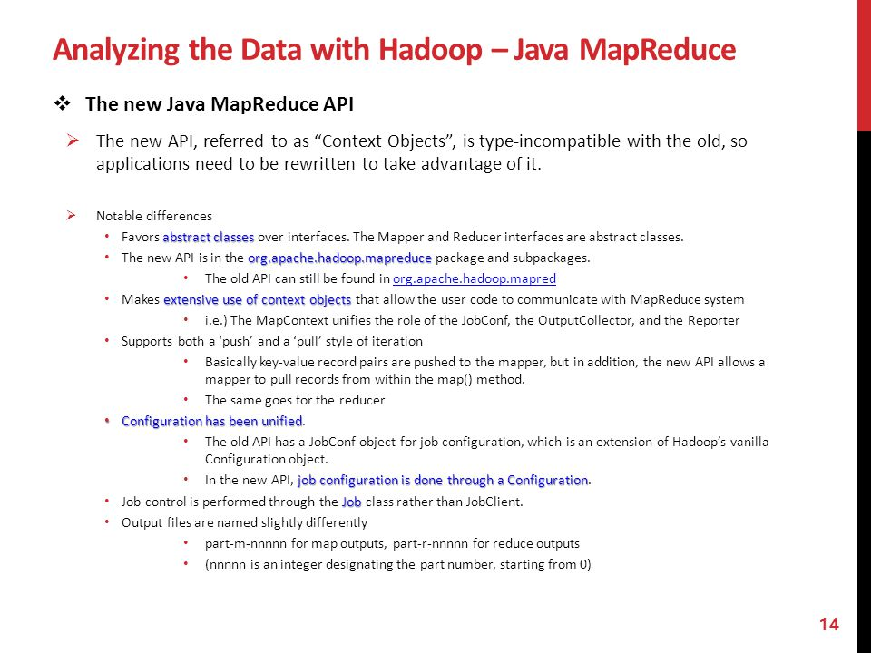 Analyzing the Data with Hadoop – Java MapReduce The new Java MapReduce API The new API, referred to as Context Objects, is type-incompatible with the