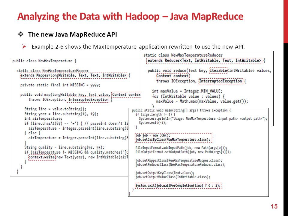 Analyzing the Data with Hadoop – Java MapReduce The new Java MapReduce API Example 2-6 shows the MaxTemperature application rewritten to use the new A
