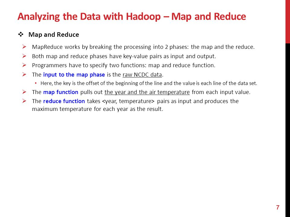 Analyzing the Data with Hadoop – Map and Reduce Original NCDC Format Input file for the map function, stored in HDFS Output of the map function, running in parallel for each block Input for the reduce function & Output of the reduce function 8