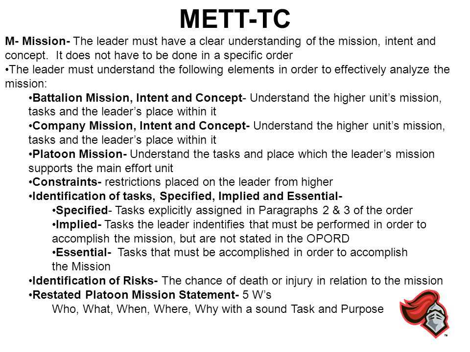 METT-TC M- Mission- The leader must have a clear understanding of the mission, intent and concept. It does not have to be done in a specific order The