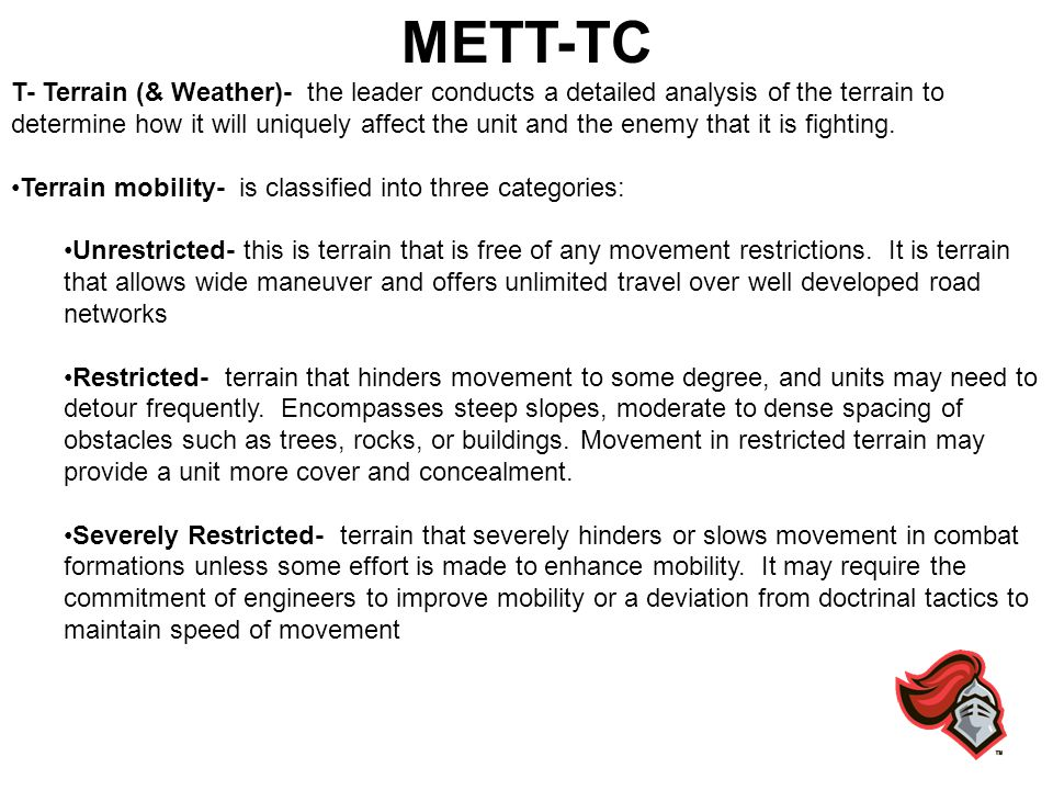 METT-TC T- Terrain (& Weather)- the leader conducts a detailed analysis of the terrain to determine how it will uniquely affect the unit and the enemy