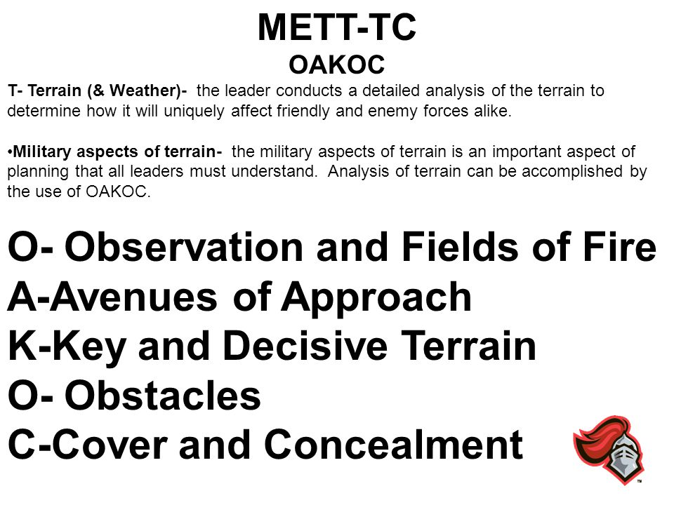 METT-TC OAKOC T- Terrain (& Weather)- the leader conducts a detailed analysis of the terrain to determine how it will uniquely affect friendly and ene