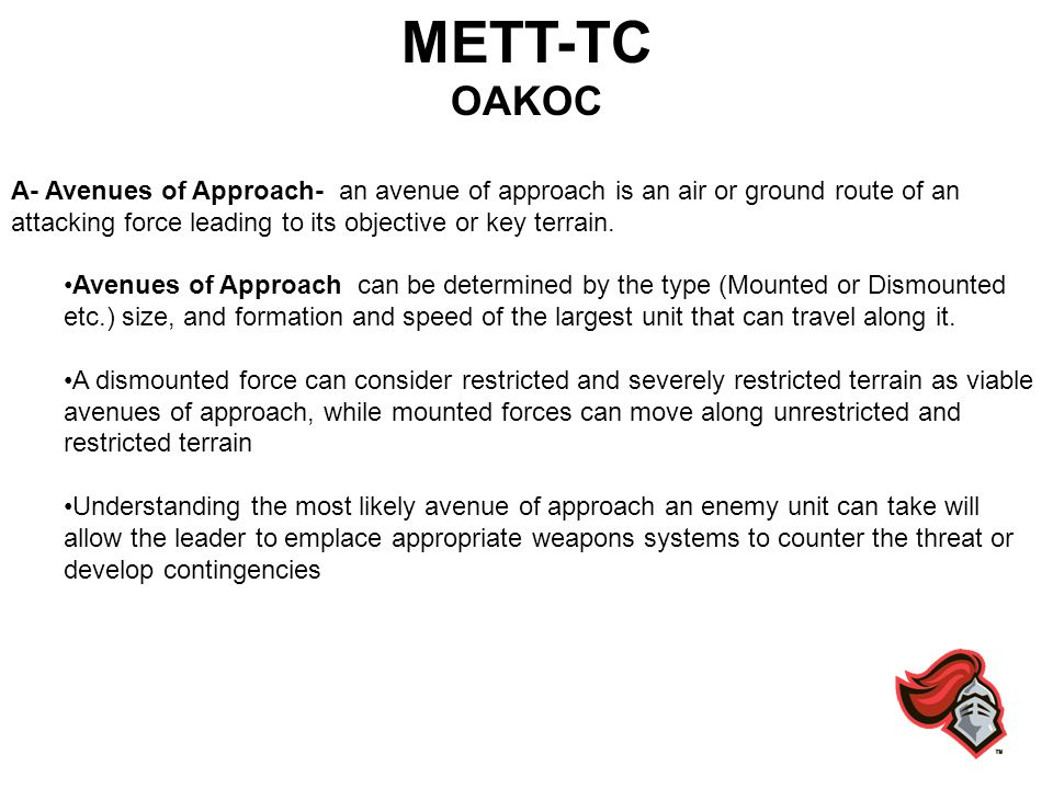 METT-TC OAKOC A- Avenues of Approach- an avenue of approach is an air or ground route of an attacking force leading to its objective or key terrain. A