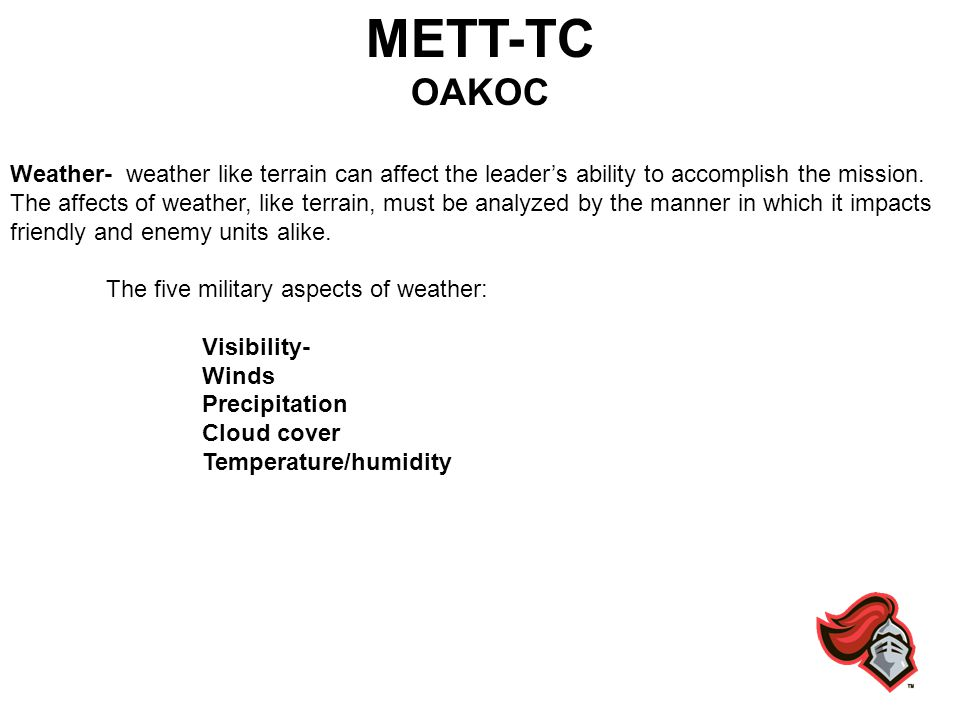 METT-TC OAKOC Weather- weather like terrain can affect the leaders ability to accomplish the mission. The affects of weather, like terrain, must be an