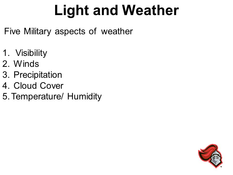 Light and Weather Five Military aspects of weather 1.Visibility 2. Winds 3. Precipitation 4. Cloud Cover 5.Temperature/ Humidity