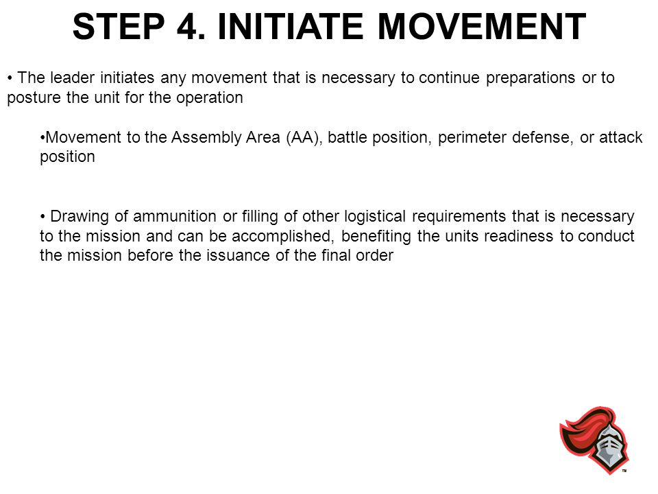 STEP 4. INITIATE MOVEMENT The leader initiates any movement that is necessary to continue preparations or to posture the unit for the operation Moveme