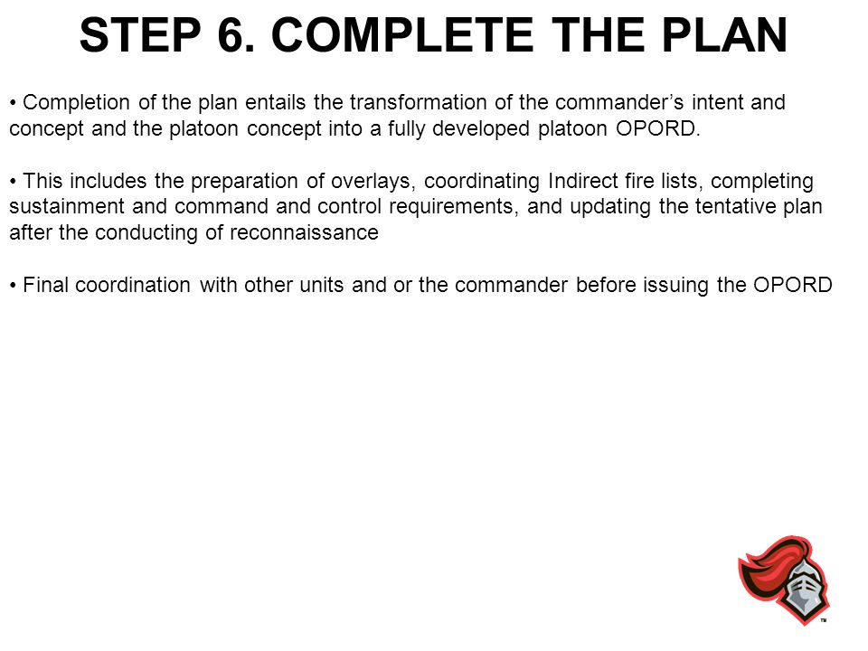 STEP 6. COMPLETE THE PLAN Completion of the plan entails the transformation of the commanders intent and concept and the platoon concept into a fully