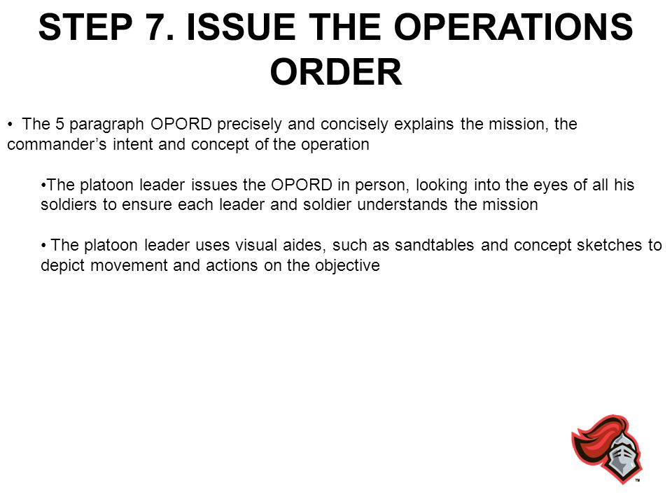 STEP 7. ISSUE THE OPERATIONS ORDER The 5 paragraph OPORD precisely and concisely explains the mission, the commanders intent and concept of the operat