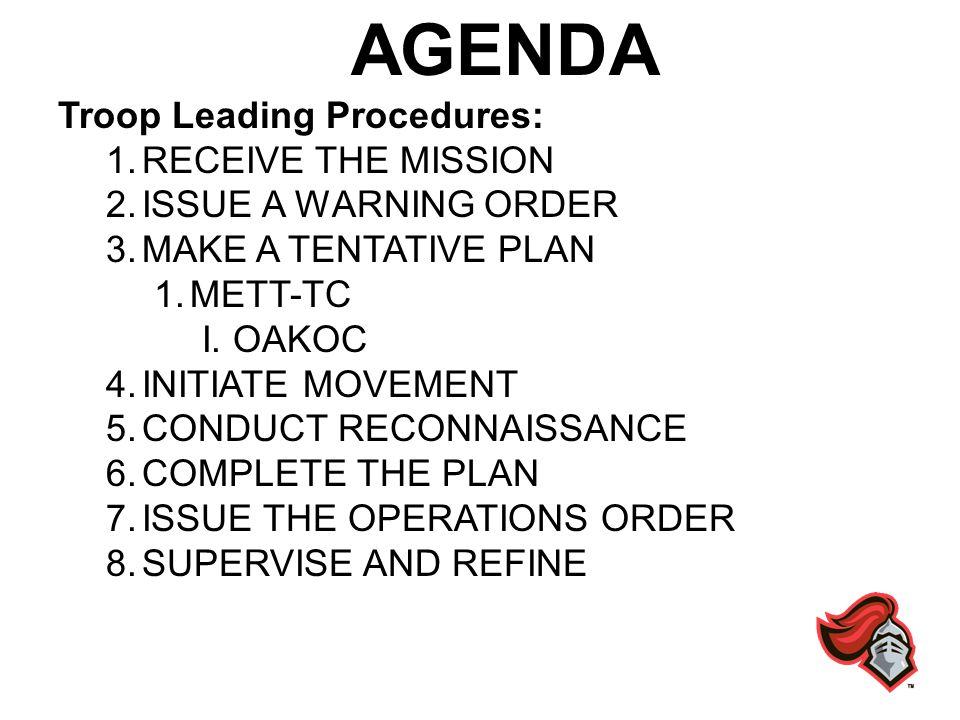 AGENDA Troop Leading Procedures: 1.RECEIVE THE MISSION 2.ISSUE A WARNING ORDER 3.MAKE A TENTATIVE PLAN 1.METT-TC I. OAKOC 4.INITIATE MOVEMENT 5.CONDUC