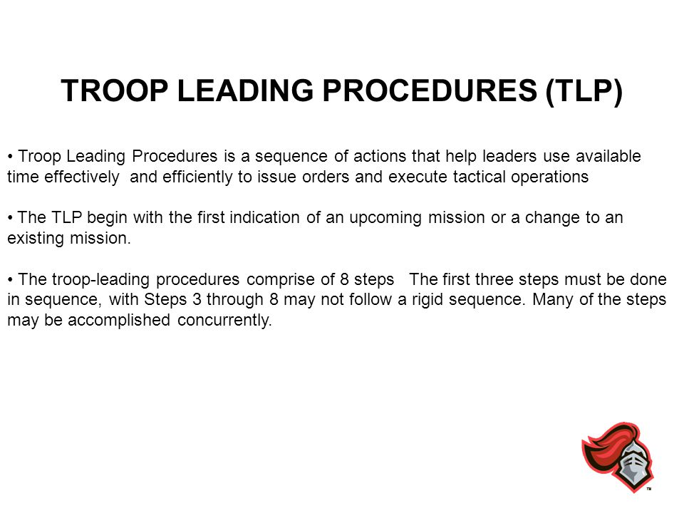 TROOP LEADING PROCEDURES 1.RECEIVE THE MISSION 2.ISSUE A WARNING ORDER 3.MAKE A TENTATIVE PLAN 4.INITIATE MOVEMENT 5.CONDUCT RECONNAISSANCE 6.COMPLETE THE PLAN 7.ISSUE THE OPERATIONS ORDER 8.SUPERVISE AND REFINE