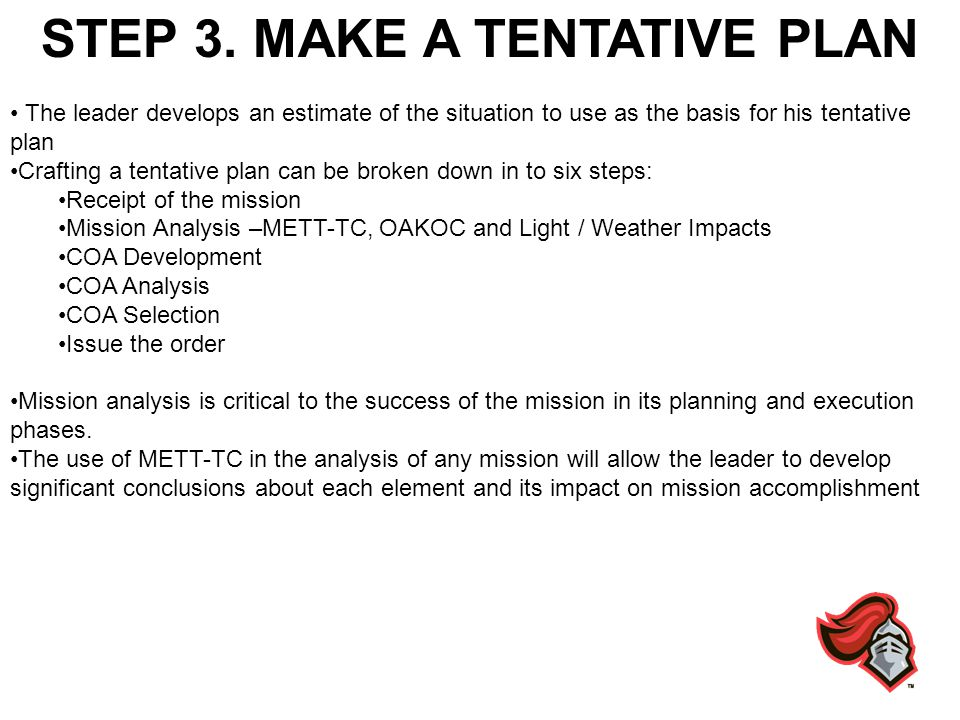 STEP 3. MAKE A TENTATIVE PLAN The leader develops an estimate of the situation to use as the basis for his tentative plan Crafting a tentative plan ca