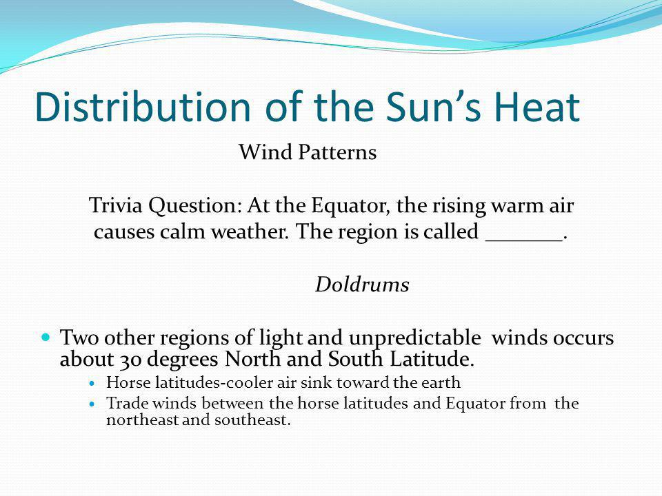 Distribution of the Suns Heat Wind Patterns Trivia Question: At the Equator, the rising warm air causes calm weather.