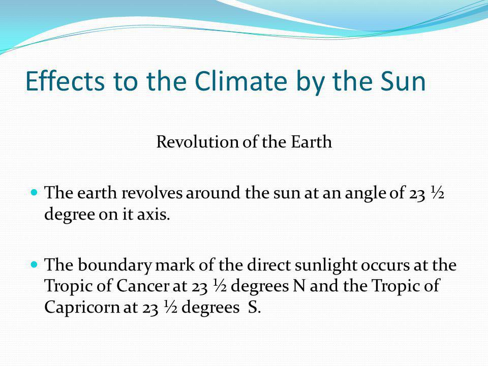 Effects to the Climate by the Sun Revolution of the Earth The earth revolves around the sun at an angle of 23 ½ degree on it axis.