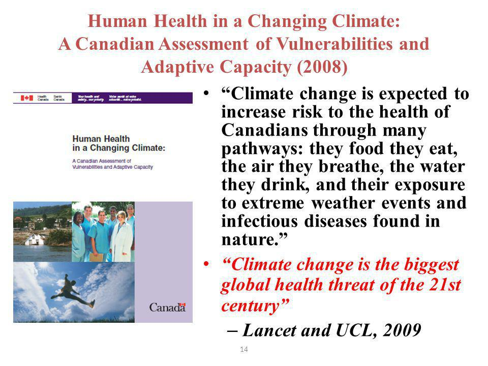 14 Human Health in a Changing Climate: A Canadian Assessment of Vulnerabilities and Adaptive Capacity (2008) Climate change is expected to increase risk to the health of Canadians through many pathways: they food they eat, the air they breathe, the water they drink, and their exposure to extreme weather events and infectious diseases found in nature.