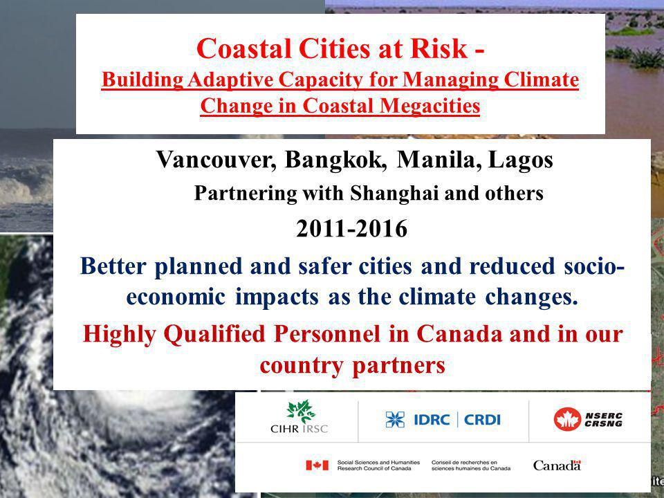 Coastal Cities at Risk - Building Adaptive Capacity for Managing Climate Change in Coastal Megacities Vancouver, Bangkok, Manila, Lagos Partnering with Shanghai and others 2011-2016 Better planned and safer cities and reduced socio- economic impacts as the climate changes.