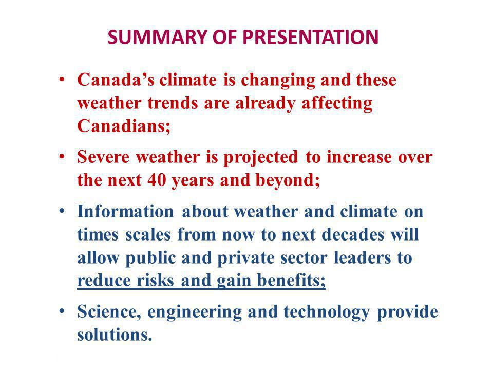 TELLING THE WEATHER STORY | 32 SUMMARY OF PRESENTATION Canadas climate is changing and these weather trends are already affecting Canadians; Severe weather is projected to increase over the next 40 years and beyond; Information about weather and climate on times scales from now to next decades will allow public and private sector leaders to reduce risks and gain benefits; Science, engineering and technology provide solutions.
