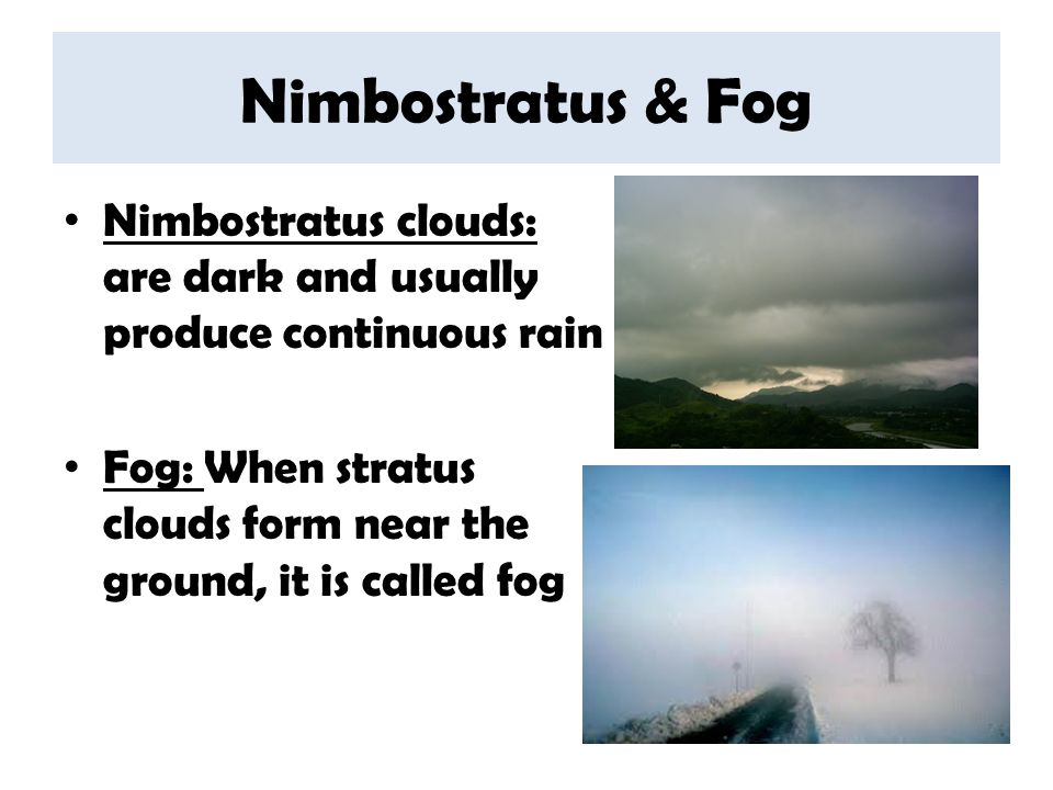 Nimbostratus & Fog Nimbostratus clouds: are dark and usually produce continuous rain Fog: When stratus clouds form near the ground, it is called fog