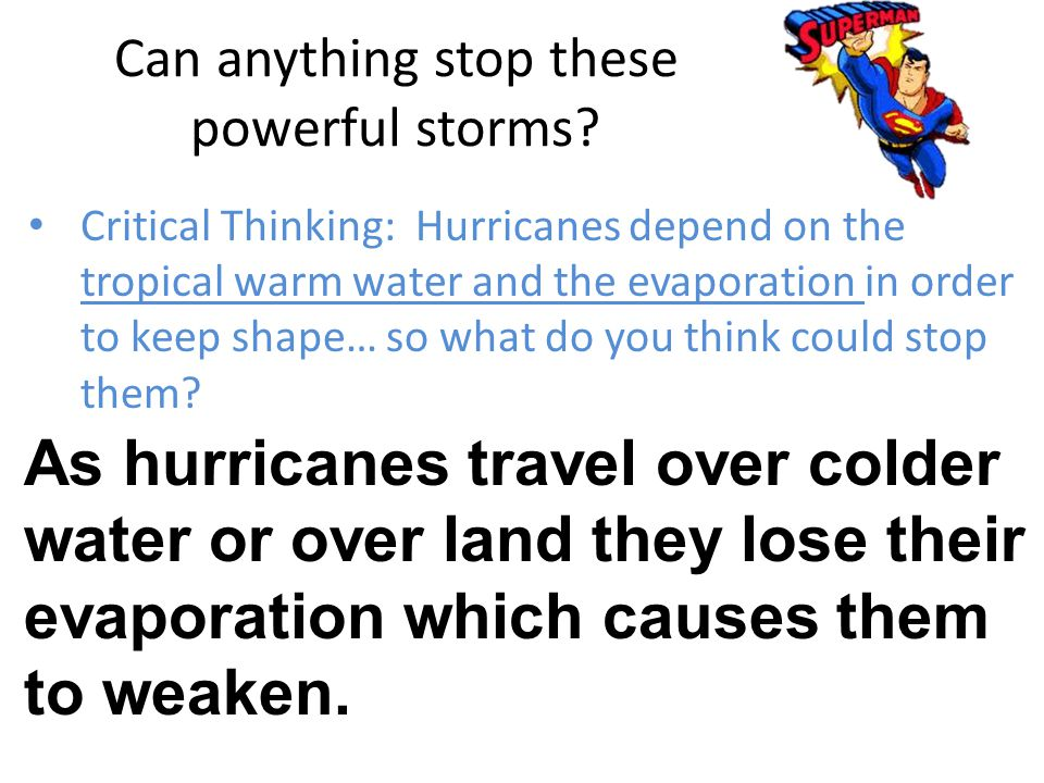 Can anything stop these powerful storms? Critical Thinking: Hurricanes depend on the tropical warm water and the evaporation in order to keep shape… s