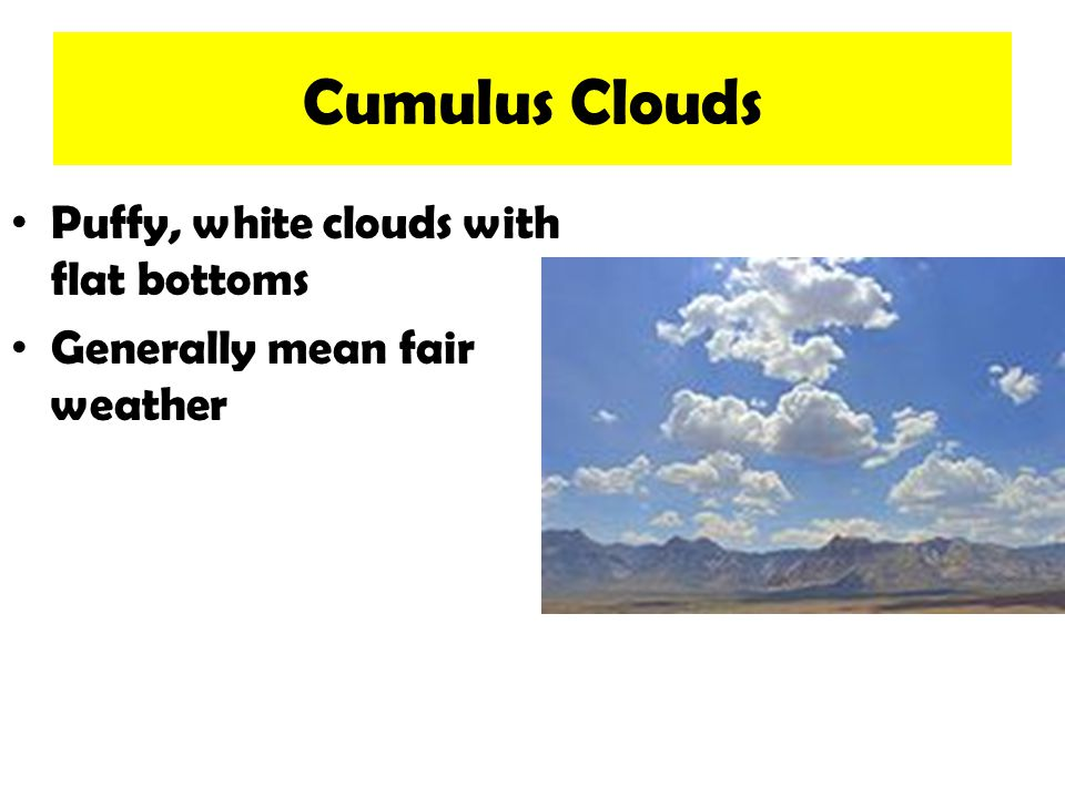 Cumulus Clouds Puffy, white clouds with flat bottoms Generally mean fair weather