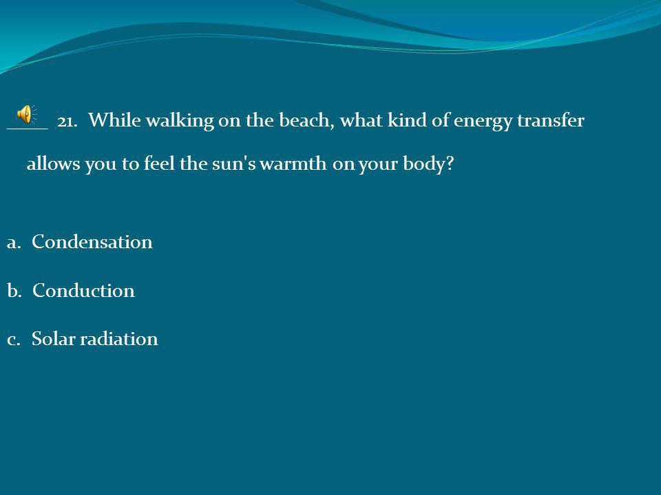 ____ 20. What type of energy transfer occurs when the heat from the sand transfers to the person's feet? a. Conduction b. Radiation c. Potential