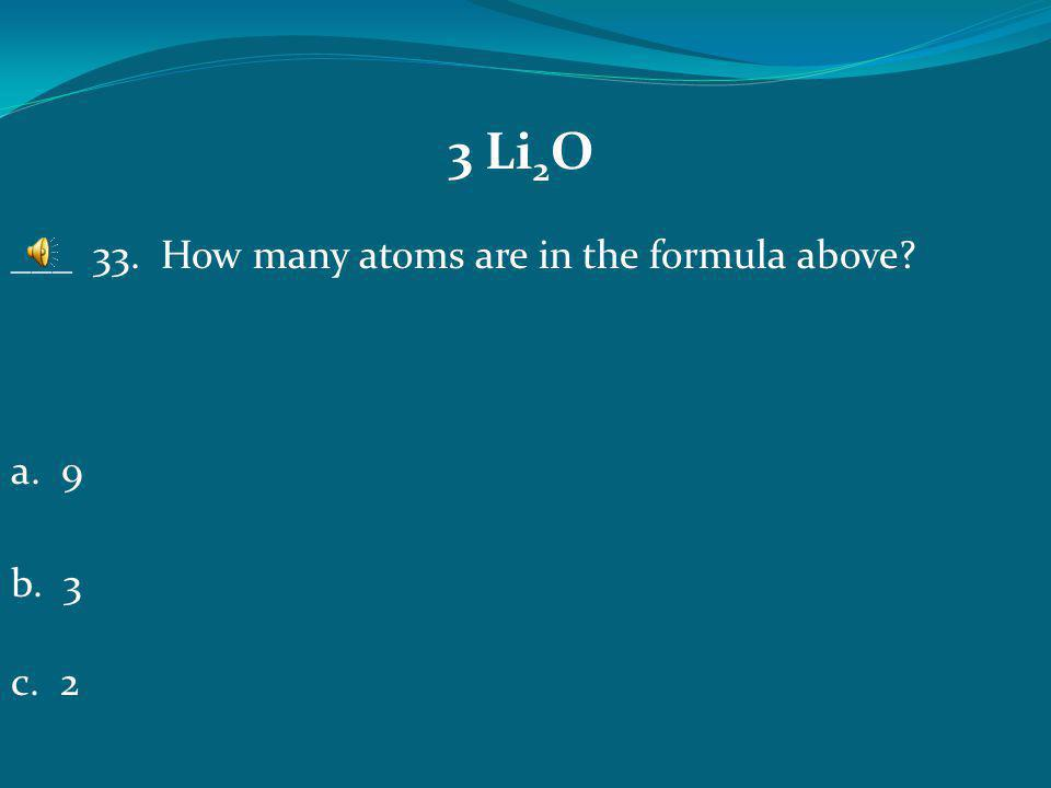 3 Li 2 O a 6b 9 C 2 ___ 32. How many elements are in the formula above?