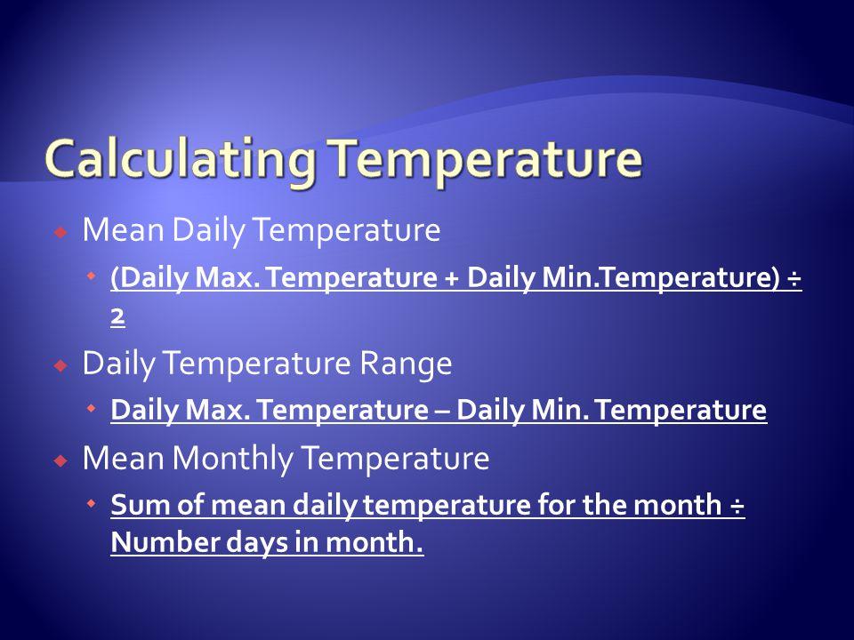 Mean Daily Temperature (Daily Max. Temperature + Daily Min.Temperature) ÷ 2 Daily Temperature Range Daily Max. Temperature – Daily Min. Temperature Me