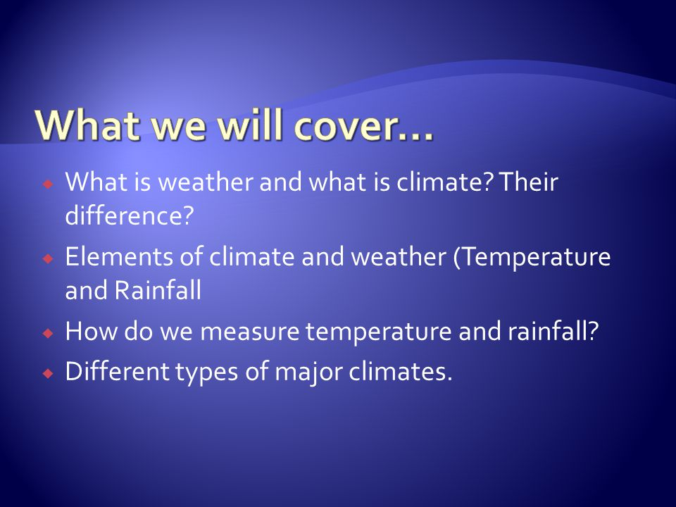 What is weather and what is climate? Their difference? Elements of climate and weather (Temperature and Rainfall How do we measure temperature and rai