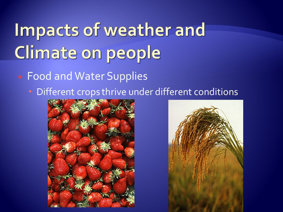 Food and Water Supplies Different crops thrive under different conditions