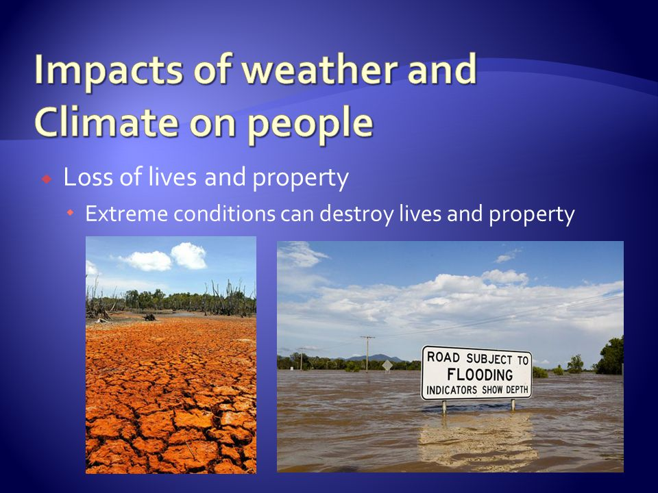 Loss of lives and property Extreme conditions can destroy lives and property