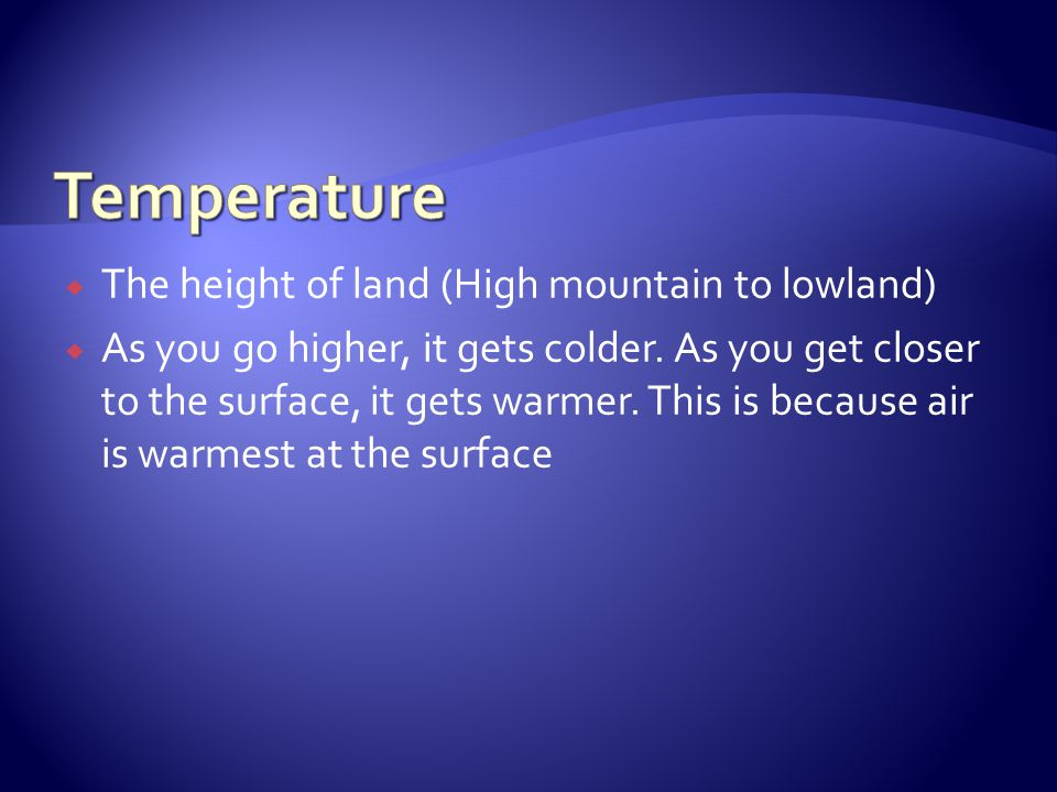 The height of land (High mountain to lowland) As you go higher, it gets colder. As you get closer to the surface, it gets warmer. This is because air