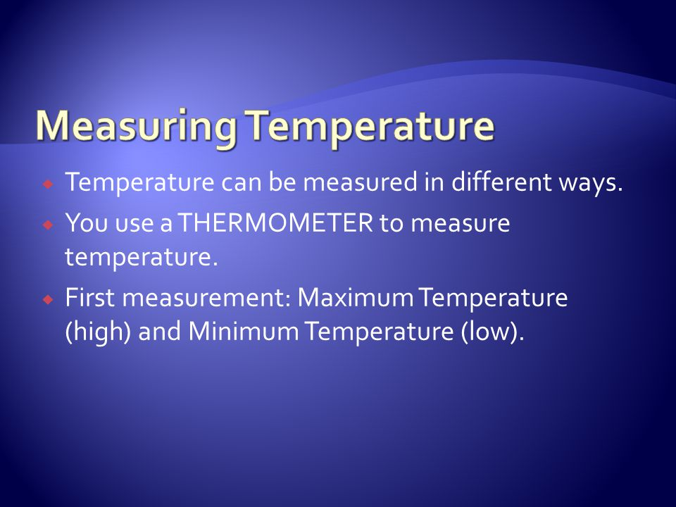 Temperature can be measured in different ways. You use a THERMOMETER to measure temperature. First measurement: Maximum Temperature (high) and Minimum
