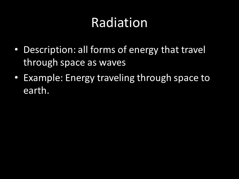 Radiation Description: all forms of energy that travel through space as waves Example: Energy traveling through space to earth.