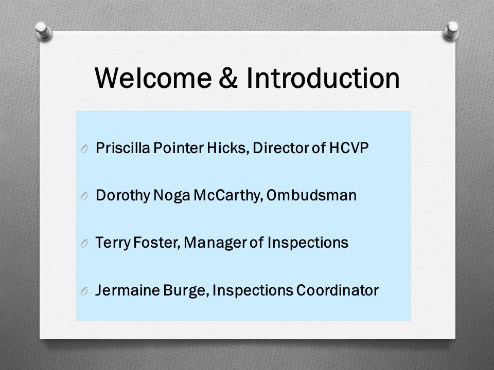 Welcome & Introduction O Priscilla Pointer Hicks, Director of HCVP O Dorothy Noga McCarthy, Ombudsman O Terry Foster, Manager of Inspections O Jermain