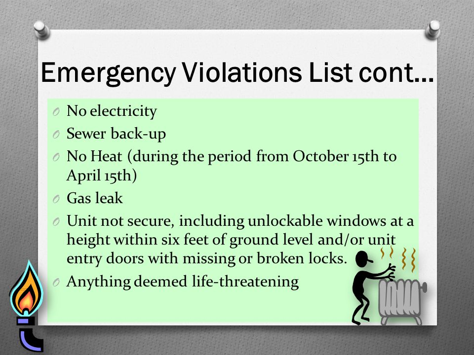 Emergency Violations List cont… O No electricity O Sewer back-up O No Heat (during the period from October 15th to April 15th) O Gas leak O Unit not s