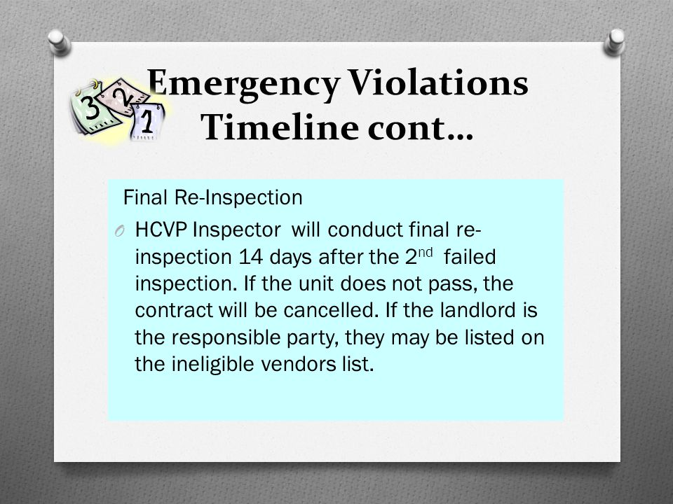 Emergency Violations Timeline cont… Final Re-Inspection O HCVP Inspector will conduct final re- inspection 14 days after the 2 nd failed inspection. I