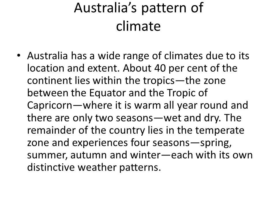 Australias pattern of climate Australia has a wide range of climates due to its location and extent. About 40 per cent of the continent lies within th